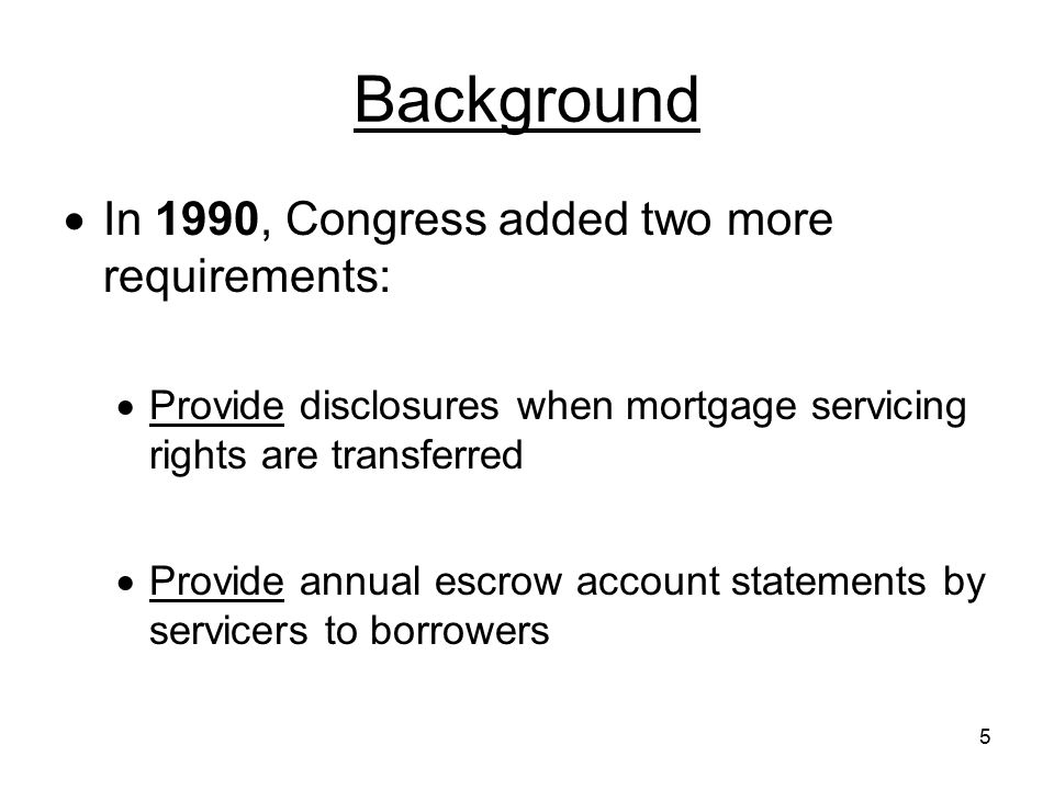 56 Escrow Accounts Initial Escrow Account Statement –amount of the monthly payment (PITI) –amount of the monthly payment that will be deposited into the escrow account 3500.17(g)(1)(I) –amounts of outlay(s) that will be paid from the escrow account (estimated taxes & insurance, etc.) –cushion, if any, selected by the servicer –trial running balance 3500.17(g)(1)(I)