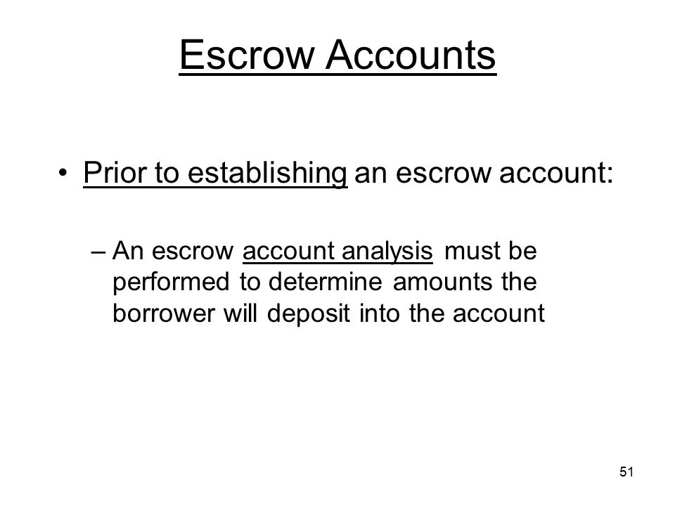 51 Escrow Accounts Prior to establishing an escrow account: –An escrow account analysis must be performed to determine amounts the borrower will depos