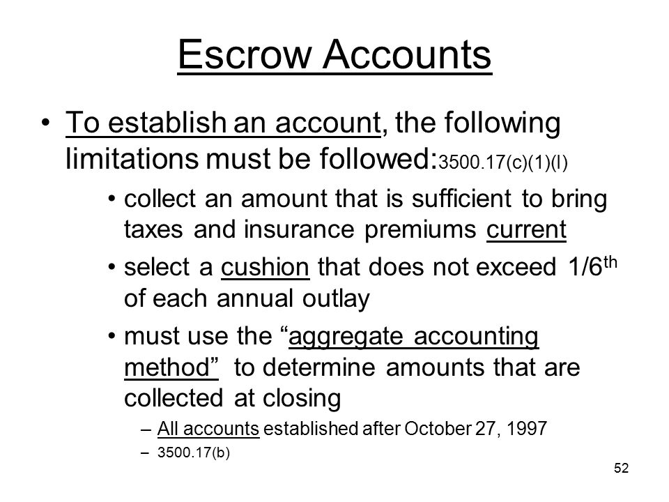 52 Escrow Accounts To establish an account, the following limitations must be followed: 3500.17(c)(1)(I) collect an amount that is sufficient to bring