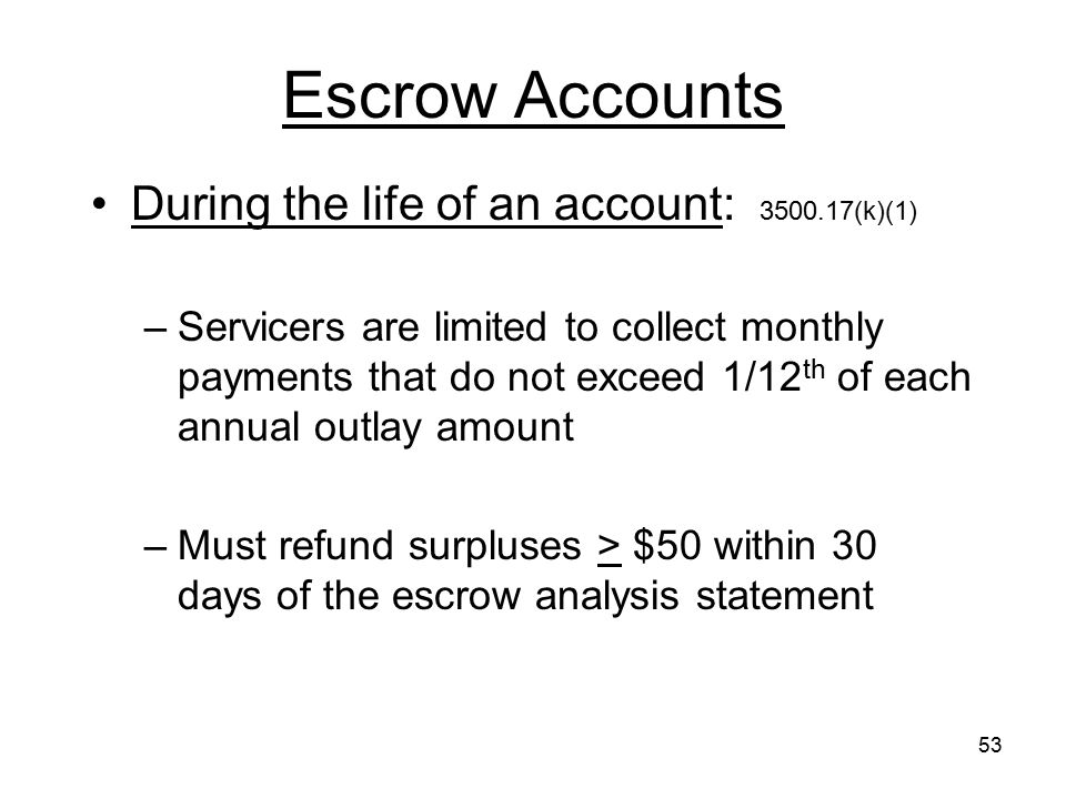 53 Escrow Accounts During the life of an account: 3500.17(k)(1) –Servicers are limited to collect monthly payments that do not exceed 1/12 th of each