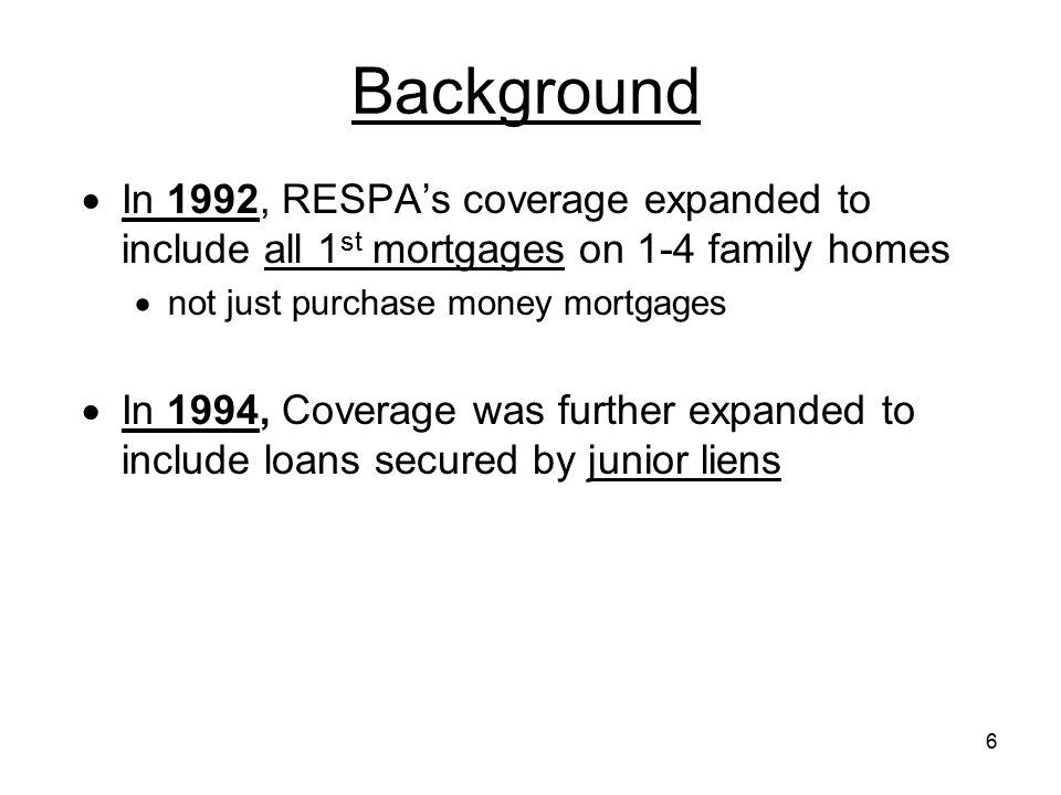 6 Background  In 1992, RESPA's coverage expanded to include all 1 st mortgages on 1-4 family homes  not just purchase money mortgages  In 1994, Cov