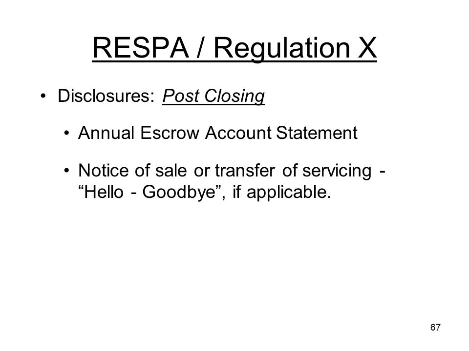 "67 RESPA / Regulation X Disclosures: Post Closing Annual Escrow Account Statement Notice of sale or transfer of servicing - ""Hello - Goodbye"", if appl"