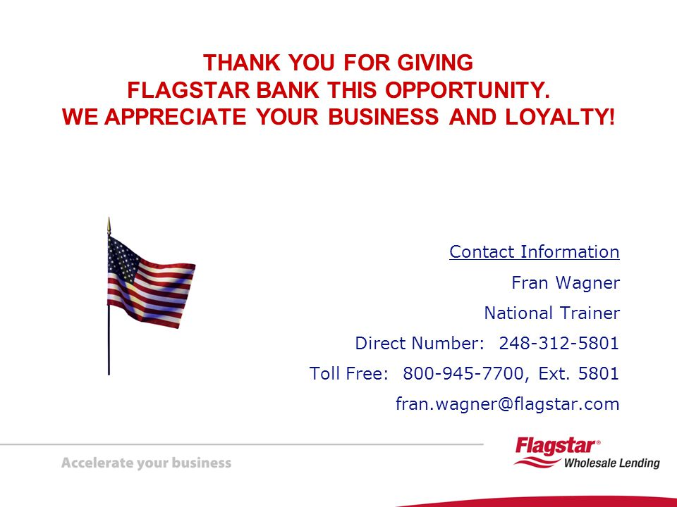 THANK YOU FOR GIVING FLAGSTAR BANK THIS OPPORTUNITY. WE APPRECIATE YOUR BUSINESS AND LOYALTY! Contact Information Fran Wagner National Trainer Direct