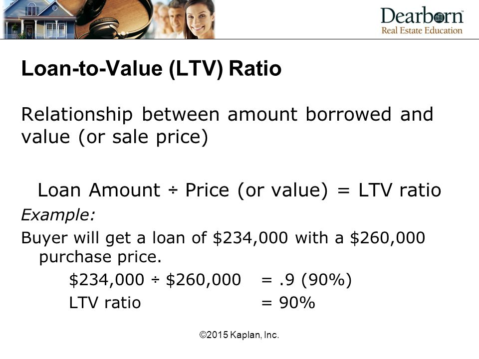 Loan-to-Value (LTV) Ratio Relationship between amount borrowed and value (or sale price) Loan Amount ÷ Price (or value) = LTV ratio Example: Buyer wil
