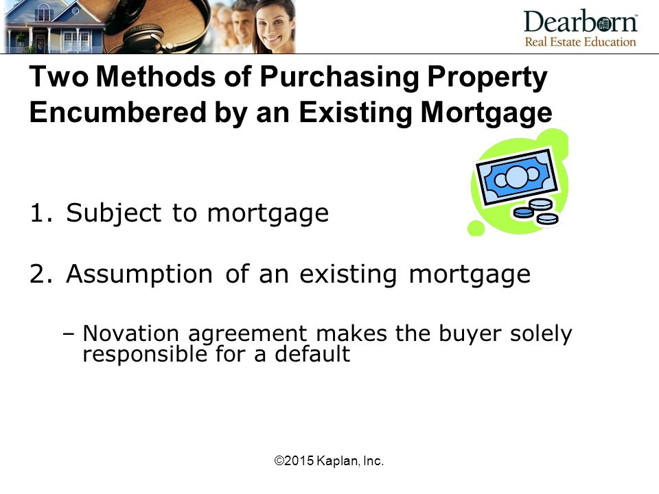 Two Methods of Purchasing Property Encumbered by an Existing Mortgage 1.Subject to mortgage 2.Assumption of an existing mortgage –Novation agreement m