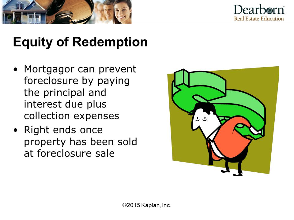 Equity of Redemption Mortgagor can prevent foreclosure by paying the principal and interest due plus collection expenses Right ends once property has
