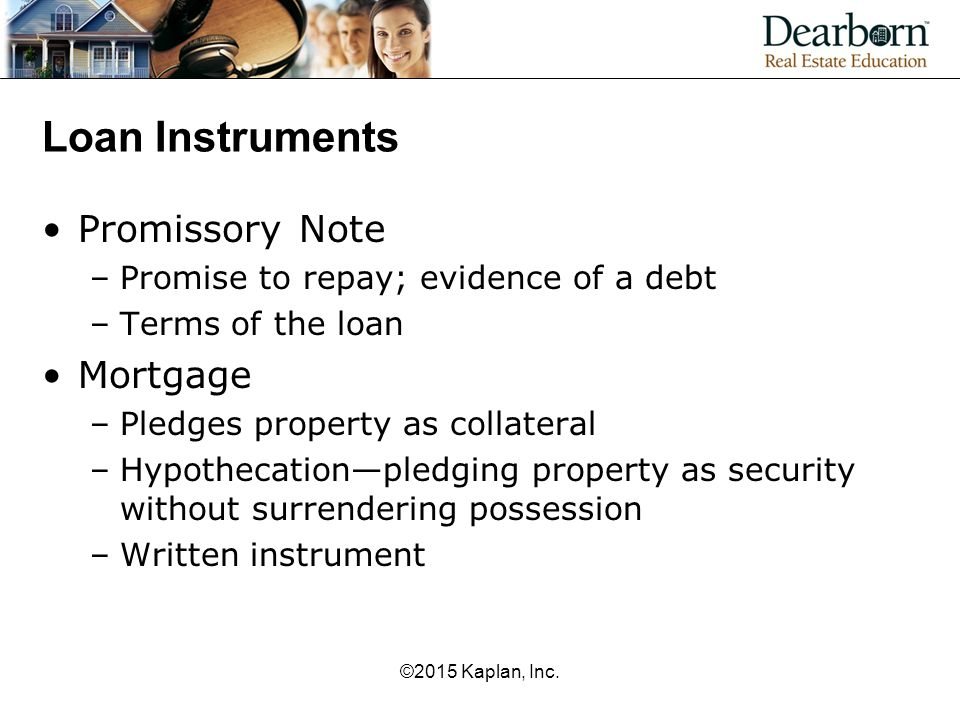 Loan Instruments Promissory Note –Promise to repay; evidence of a debt –Terms of the loan Mortgage –Pledges property as collateral –Hypothecation—pled
