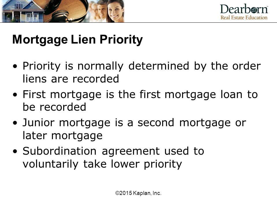 Mortgage Lien Priority Priority is normally determined by the order liens are recorded First mortgage is the first mortgage loan to be recorded Junior