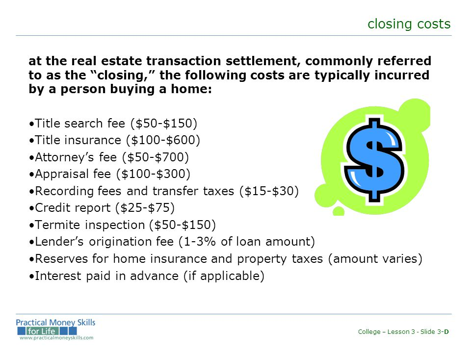 closing costs at the real estate transaction settlement, commonly referred to as the closing, the following costs are typically incurred by a person buying a home: Title search fee ($50-$150) Title insurance ($100-$600) Attorney's fee ($50-$700) Appraisal fee ($100-$300) Recording fees and transfer taxes ($15-$30) Credit report ($25-$75) Termite inspection ($50-$150) Lender's origination fee (1-3% of loan amount) Reserves for home insurance and property taxes (amount varies) Interest paid in advance (if applicable) College – Lesson 3 - Slide 3-D