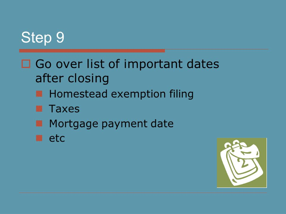 Step 9  Go over list of important dates after closing Homestead exemption filing Taxes Mortgage payment date etc