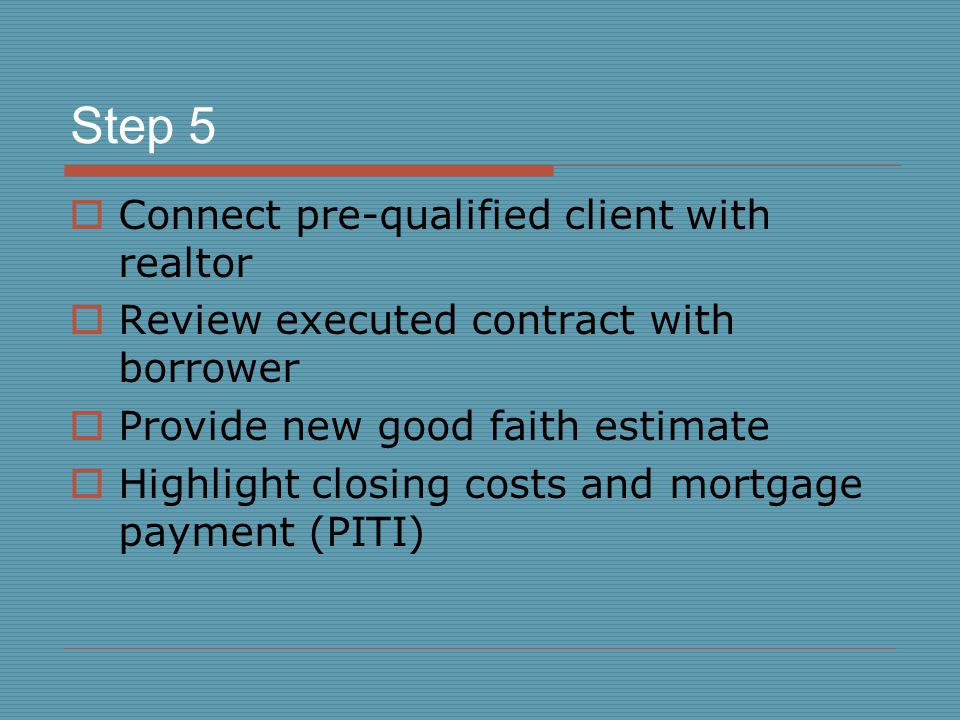 Step 5  Connect pre-qualified client with realtor  Review executed contract with borrower  Provide new good faith estimate  Highlight closing cost