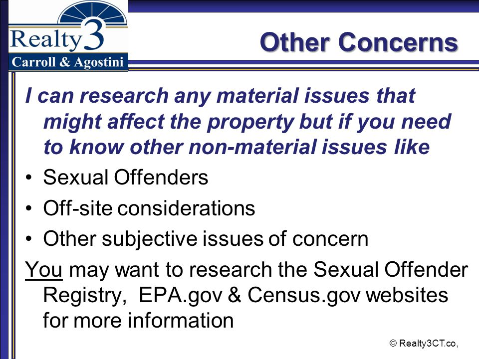 © Realty3CT.co, Other Concerns I can research any material issues that might affect the property but if you need to know other non-material issues like Sexual Offenders Off-site considerations Other subjective issues of concern You may want to research the Sexual Offender Registry, EPA.gov & Census.gov websites for more information