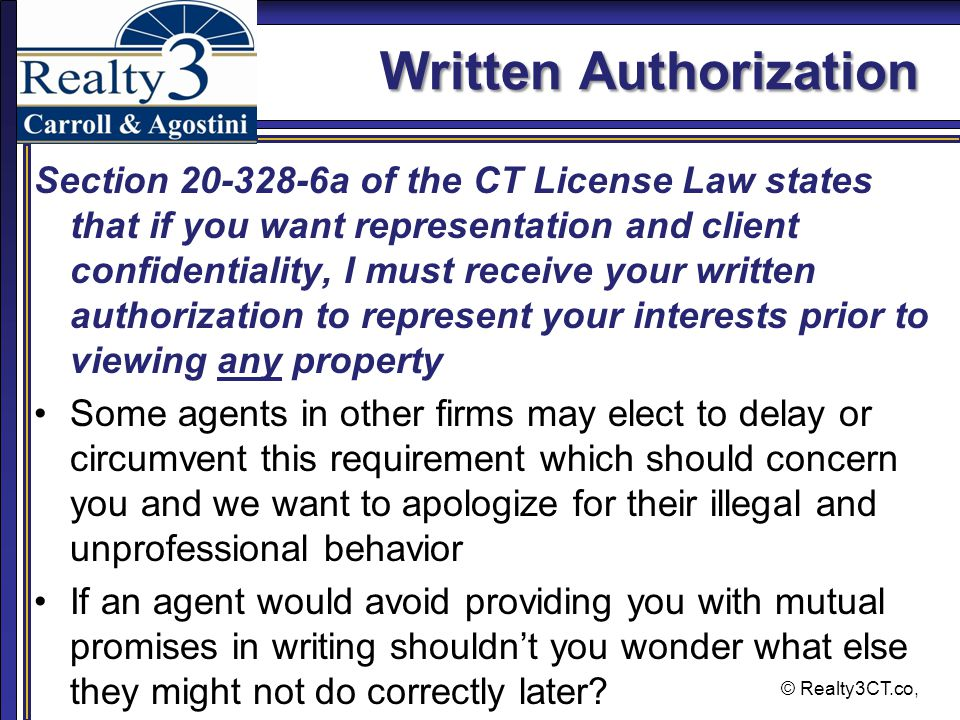© Realty3CT.co, Written Authorization Section 20-328-6a of the CT License Law states that if you want representation and client confidentiality, I must receive your written authorization to represent your interests prior to viewing any property Some agents in other firms may elect to delay or circumvent this requirement which should concern you and we want to apologize for their illegal and unprofessional behavior If an agent would avoid providing you with mutual promises in writing shouldn't you wonder what else they might not do correctly later