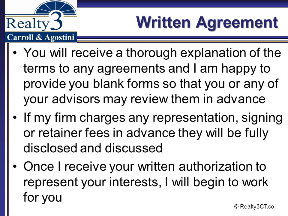 © Realty3CT.co, Written Agreement You will receive a thorough explanation of the terms to any agreements and I am happy to provide you blank forms so that you or any of your advisors may review them in advance If my firm charges any representation, signing or retainer fees in advance they will be fully disclosed and discussed Once I receive your written authorization to represent your interests, I will begin to work for you
