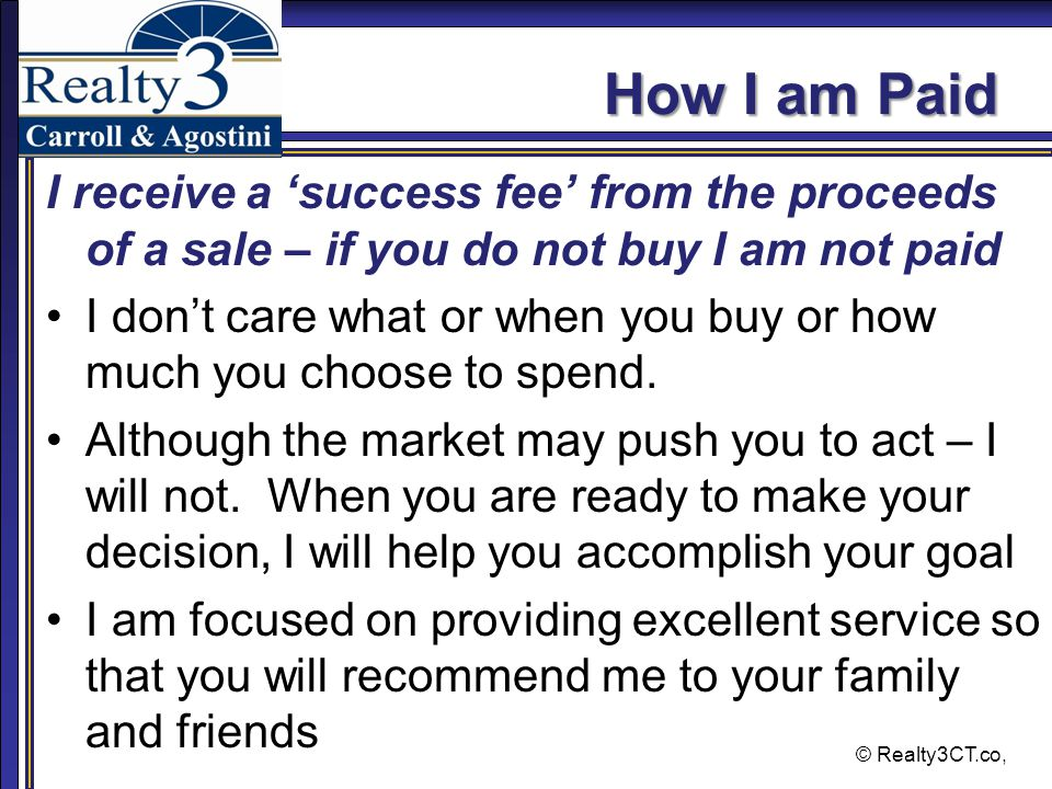 © Realty3CT.co, How I am Paid I receive a 'success fee' from the proceeds of a sale – if you do not buy I am not paid I don't care what or when you buy or how much you choose to spend.