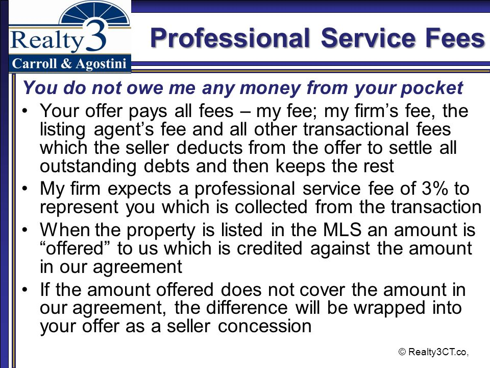 © Realty3CT.co, Professional Service Fees You do not owe me any money from your pocket Your offer pays all fees – my fee; my firm's fee, the listing agent's fee and all other transactional fees which the seller deducts from the offer to settle all outstanding debts and then keeps the rest My firm expects a professional service fee of 3% to represent you which is collected from the transaction When the property is listed in the MLS an amount is offered to us which is credited against the amount in our agreement If the amount offered does not cover the amount in our agreement, the difference will be wrapped into your offer as a seller concession
