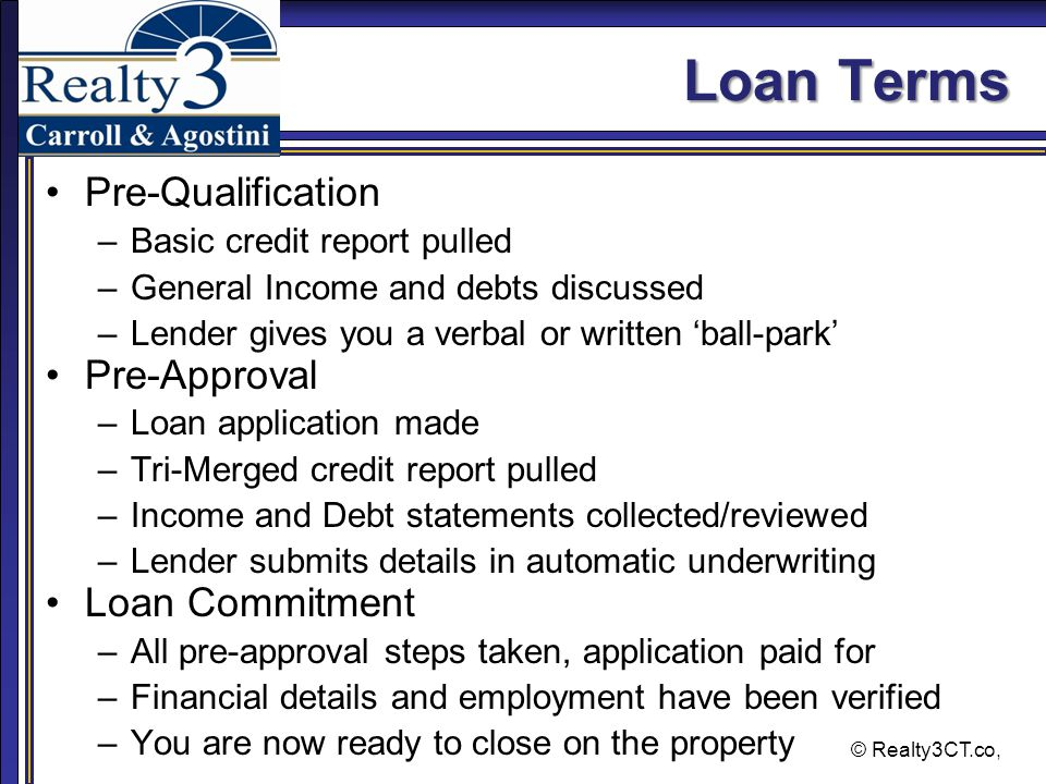 © Realty3CT.co, Loan Terms Pre-Qualification –Basic credit report pulled –General Income and debts discussed –Lender gives you a verbal or written 'ball-park' Pre-Approval –Loan application made –Tri-Merged credit report pulled –Income and Debt statements collected/reviewed –Lender submits details in automatic underwriting Loan Commitment –All pre-approval steps taken, application paid for –Financial details and employment have been verified –You are now ready to close on the property