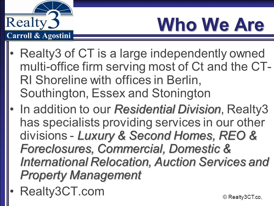 © Realty3CT.co, Who We Are Realty3 of CT is a large independently owned multi-office firm serving most of Ct and the CT- RI Shoreline with offices in Berlin, Southington, Essex and Stonington Residential Division Luxury & Second Homes, REO & Foreclosures, Commercial, Domestic & International Relocation, Auction Services and Property ManagementIn addition to our Residential Division, Realty3 has specialists providing services in our other divisions - Luxury & Second Homes, REO & Foreclosures, Commercial, Domestic & International Relocation, Auction Services and Property Management Realty3CT.com