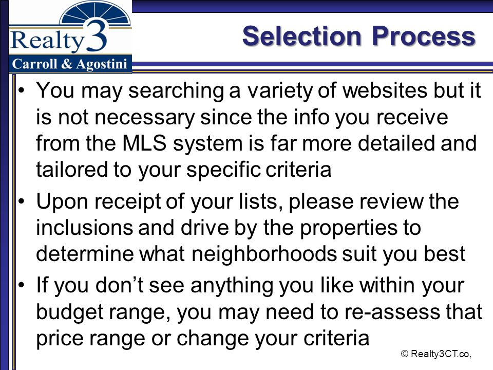 © Realty3CT.co, Selection Process You may searching a variety of websites but it is not necessary since the info you receive from the MLS system is far more detailed and tailored to your specific criteria Upon receipt of your lists, please review the inclusions and drive by the properties to determine what neighborhoods suit you best If you don't see anything you like within your budget range, you may need to re-assess that price range or change your criteria