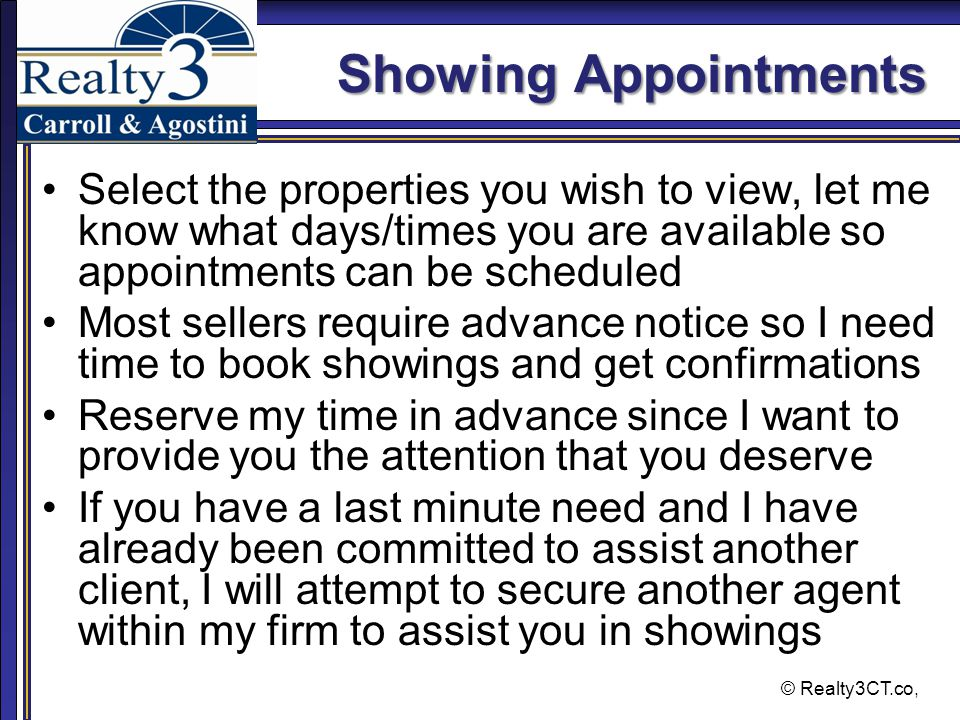 © Realty3CT.co, Showing Appointments Select the properties you wish to view, let me know what days/times you are available so appointments can be scheduled Most sellers require advance notice so I need time to book showings and get confirmations Reserve my time in advance since I want to provide you the attention that you deserve If you have a last minute need and I have already been committed to assist another client, I will attempt to secure another agent within my firm to assist you in showings