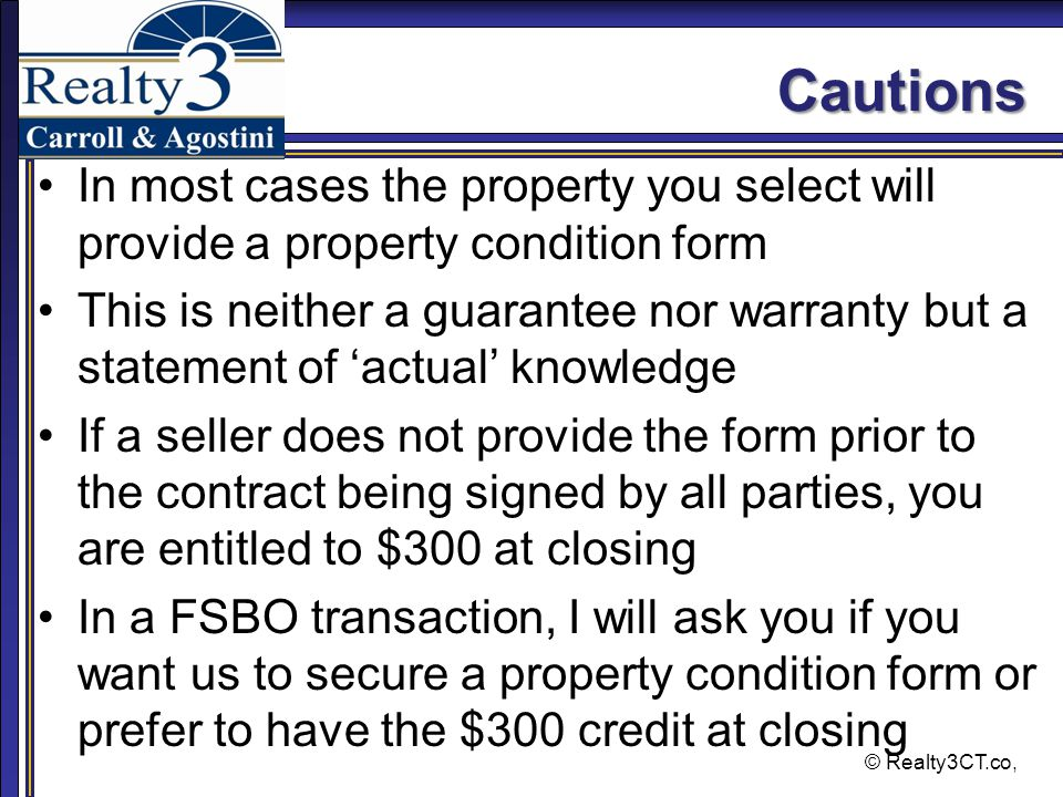 © Realty3CT.co, Cautions In most cases the property you select will provide a property condition form This is neither a guarantee nor warranty but a statement of 'actual' knowledge If a seller does not provide the form prior to the contract being signed by all parties, you are entitled to $300 at closing In a FSBO transaction, I will ask you if you want us to secure a property condition form or prefer to have the $300 credit at closing