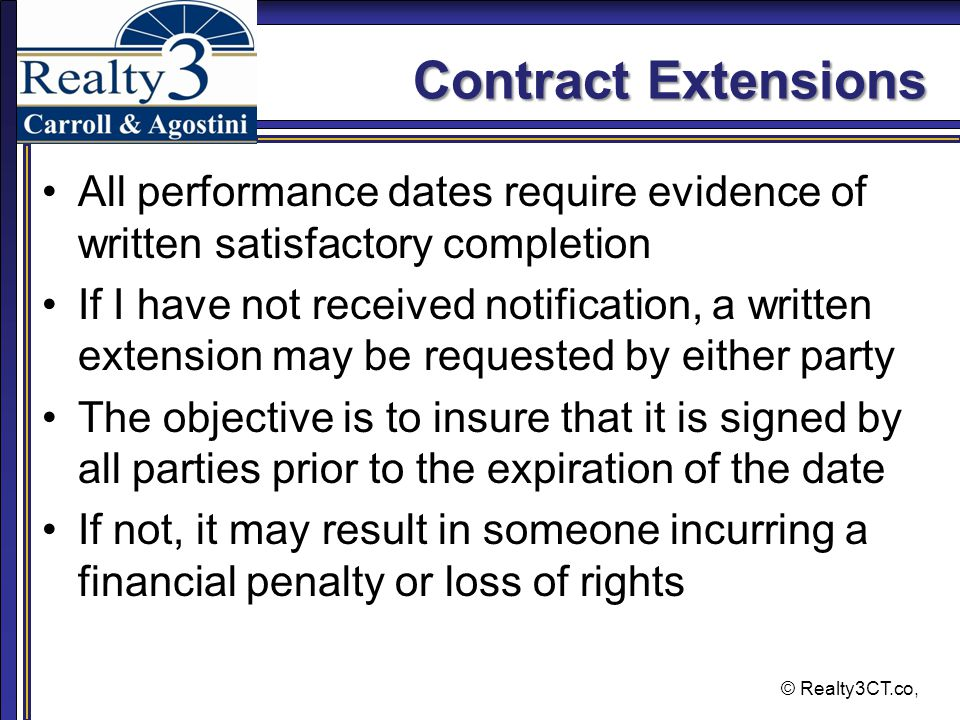 © Realty3CT.co, Contract Extensions All performance dates require evidence of written satisfactory completion If I have not received notification, a written extension may be requested by either party The objective is to insure that it is signed by all parties prior to the expiration of the date If not, it may result in someone incurring a financial penalty or loss of rights