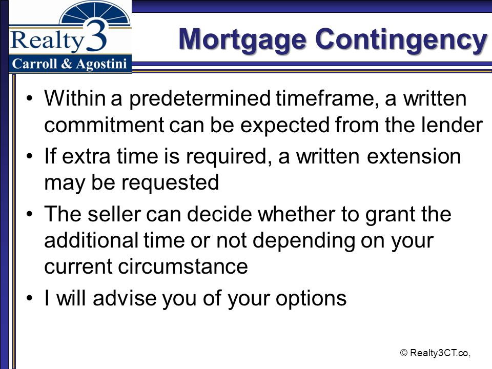 © Realty3CT.co, Mortgage Contingency Within a predetermined timeframe, a written commitment can be expected from the lender If extra time is required, a written extension may be requested The seller can decide whether to grant the additional time or not depending on your current circumstance I will advise you of your options