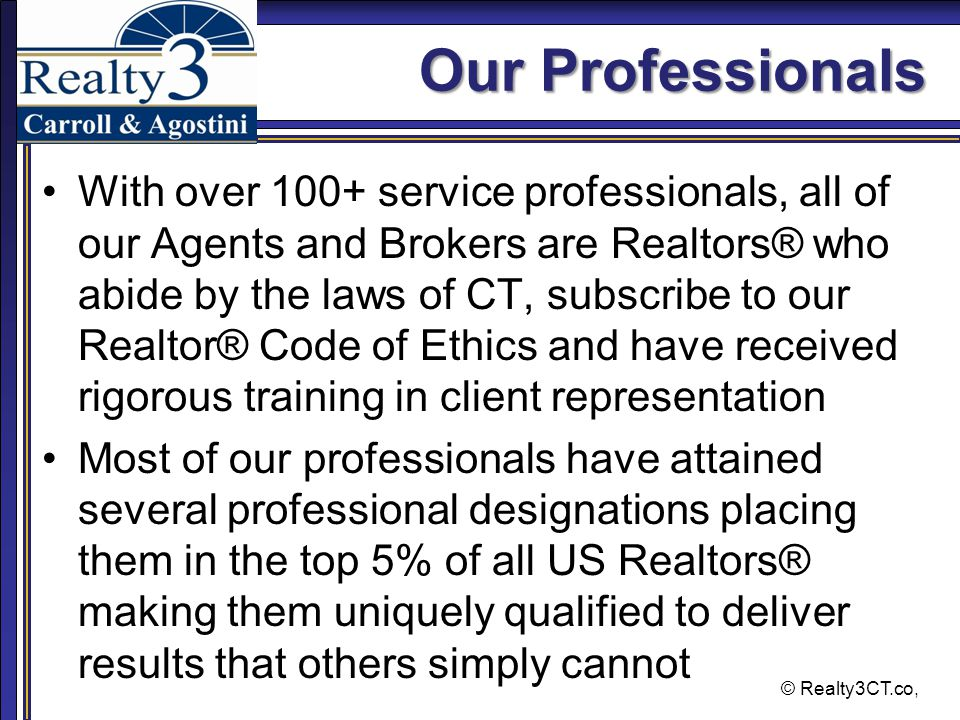 Our Professionals With over 100+ service professionals, all of our Agents and Brokers are Realtors® who abide by the laws of CT, subscribe to our Realtor® Code of Ethics and have received rigorous training in client representation Most of our professionals have attained several professional designations placing them in the top 5% of all US Realtors® making them uniquely qualified to deliver results that others simply cannot