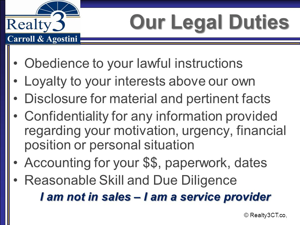 © Realty3CT.co, Our Legal Duties Obedience to your lawful instructions Loyalty to your interests above our own Disclosure for material and pertinent facts Confidentiality for any information provided regarding your motivation, urgency, financial position or personal situation Accounting for your $$, paperwork, dates Reasonable Skill and Due Diligence I am not in sales – I am a service provider