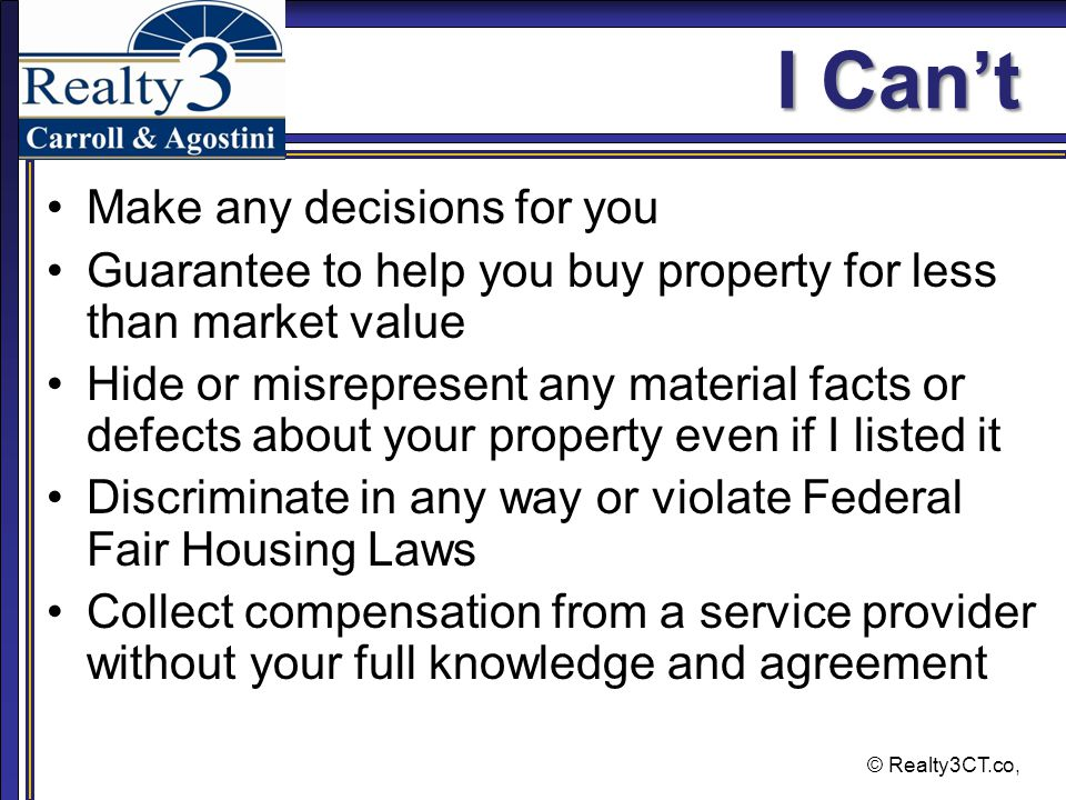 © Realty3CT.co, I Can't Make any decisions for you Guarantee to help you buy property for less than market value Hide or misrepresent any material facts or defects about your property even if I listed it Discriminate in any way or violate Federal Fair Housing Laws Collect compensation from a service provider without your full knowledge and agreement