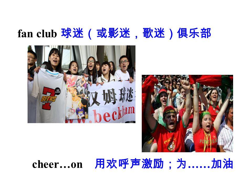 fan club 球迷(或影迷,歌迷)俱乐部 cheer…on 用欢呼声激励;为 …… 加油