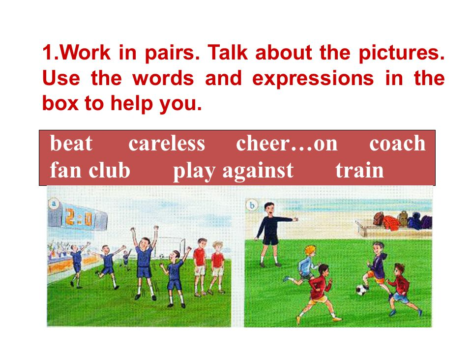 1.Work in pairs. Talk about the pictures. Use the words and expressions in the box to help you. beat careless cheer…on coach fan club play against tra
