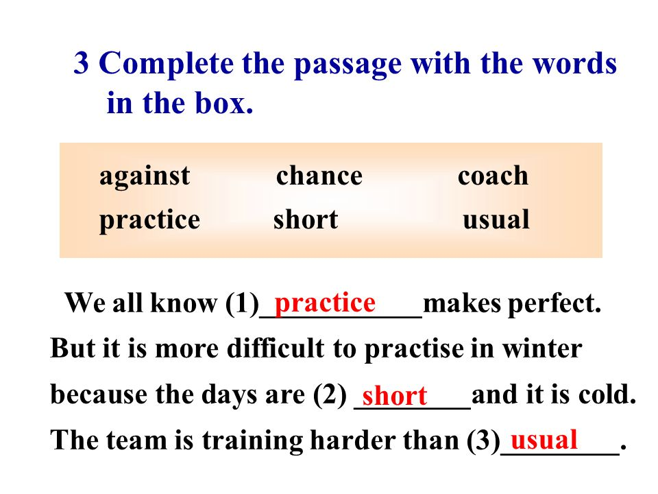 3 Complete the passage with the words in the box. against chance coach practice short usual We all know (1)___________makes perfect. But it is more di