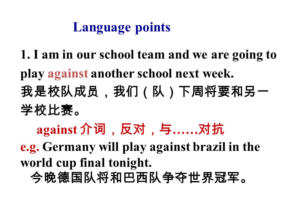 1. I am in our school team and we are going to play against another school next week. 我是校队成员,我们(队)下周将要和另一 学校比赛。 against 介词,反对,与 …… 对抗 e.g. Germany wil