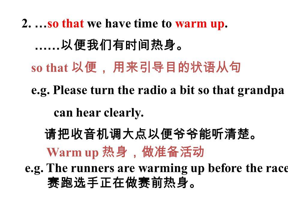 2. … so that we have time to warm up. …… 以便我们有时间热身。 so that 以便, 用来引导目的状语从句 e.g. Please turn the radio a bit so that grandpa can hear clearly. 请把收音机调大点
