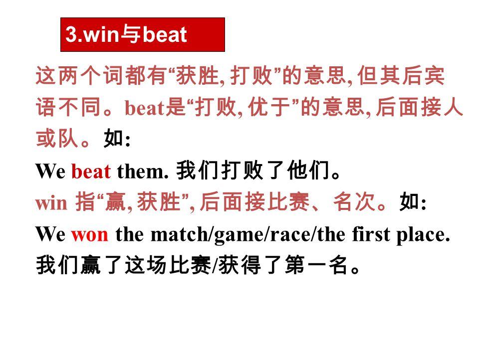 """这两个词都有 """" 获胜, 打败 """" 的意思, 但其后宾 语不同。 beat 是 """" 打败, 优于 """" 的意思, 后面接人 或队。如 : We beat them. 我们打败了他们。 win 指 """" 赢, 获胜 """", 后面接比赛、名次。如 : We won the match/game/race/th"""
