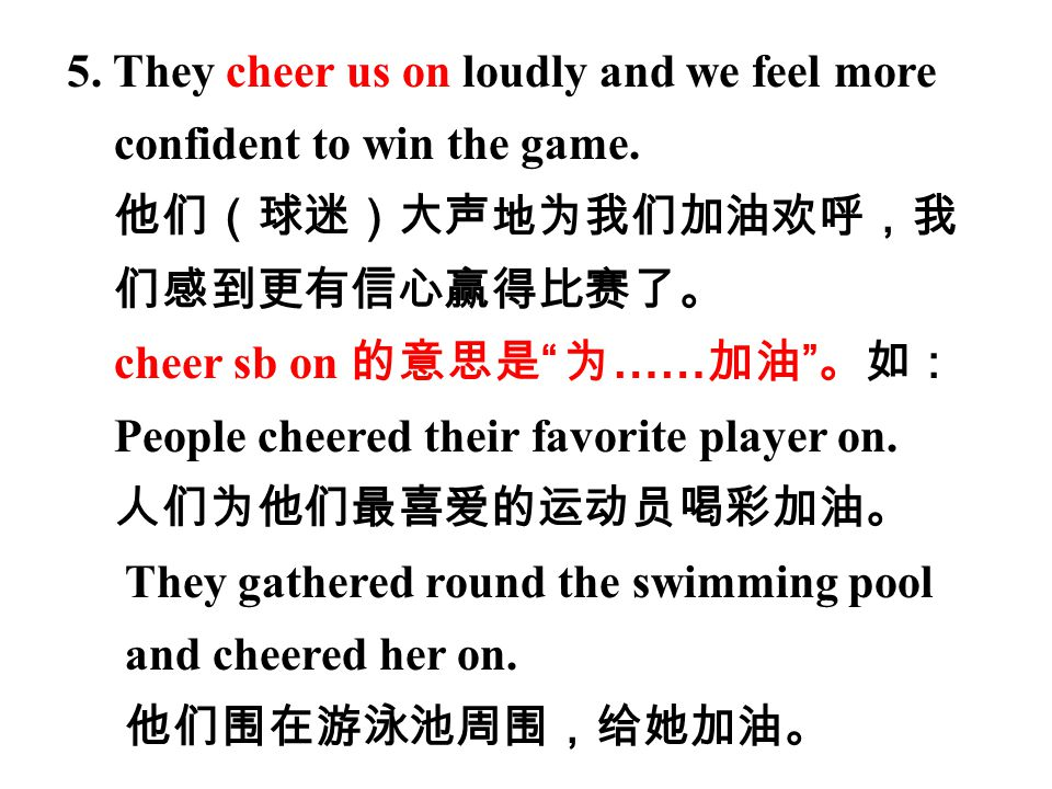 """5. They cheer us on loudly and we feel more confident to win the game. 他们(球迷)大声地为我们加油欢呼,我 们感到更有信心赢得比赛了。 cheer sb on 的意思是 """" 为 …… 加油 """" 。如: People cheere"""