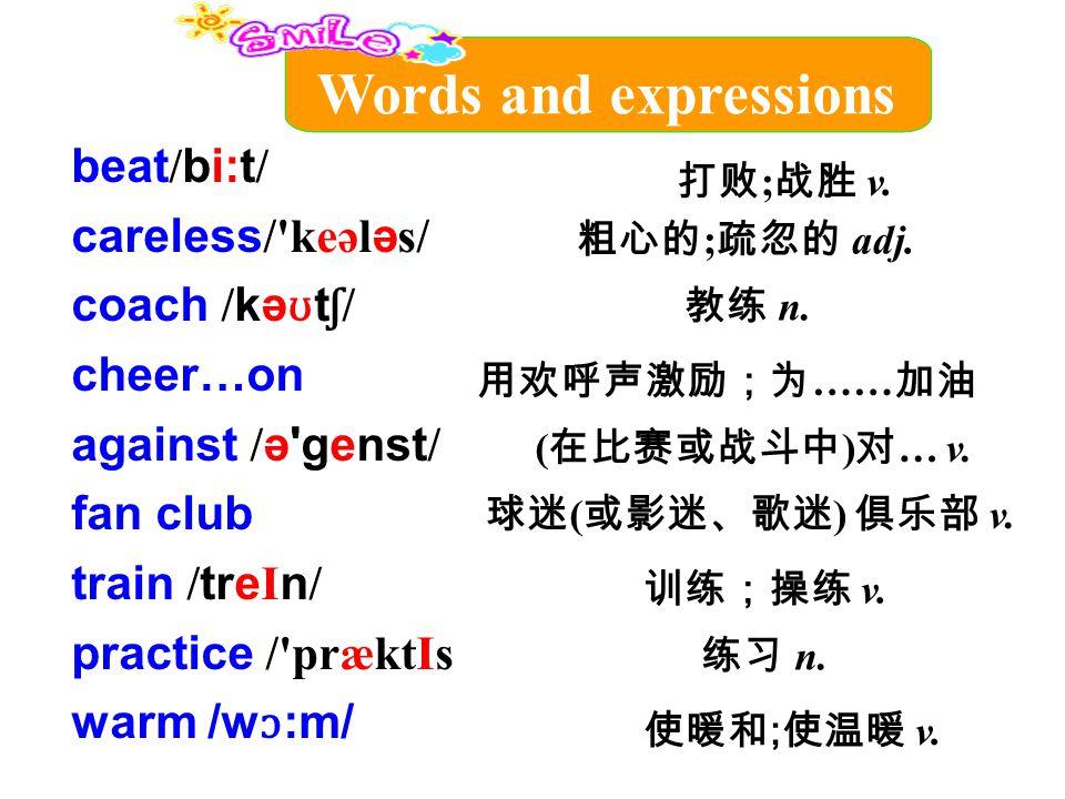 beat / bi:t / careless /'keəl ə s/ coach / kə ʊ t ʃ / cheer…on against / ə'genst / fan club train / tre I n / practice /'præktIs warm /w ɔ :m/ 粗心的 ; 疏