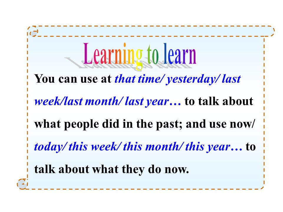 You can use at that time/ yesterday/ last week/last month/ last year… to talk about what people did in the past; and use now/ today/ this week/ this m