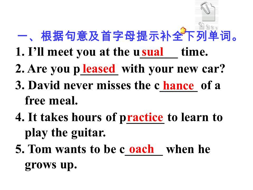 一、根据句意及首字母提示补全下列单词。 1. I'll meet you at the u______ time. 2. Are you p______ with your new car? 3. David never misses the c______ of a free meal. 4. I