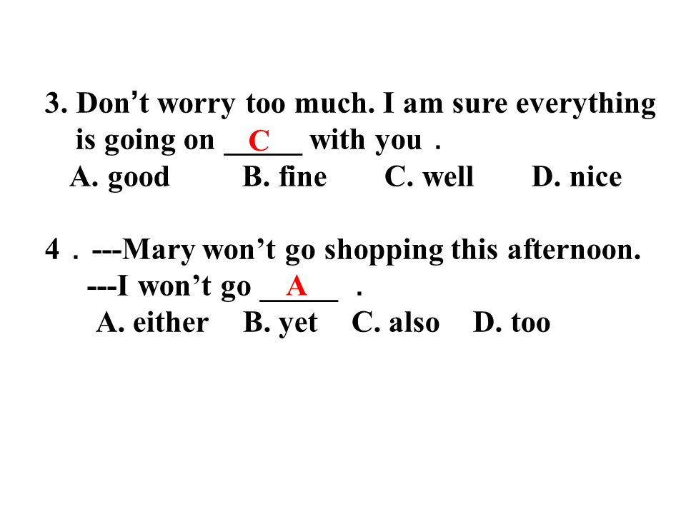3. Don ' t worry too much. I am sure everything is going on _____ with you . A. good B. fine C. well D. nice 4 . ---Mary won't go shopping this aftern