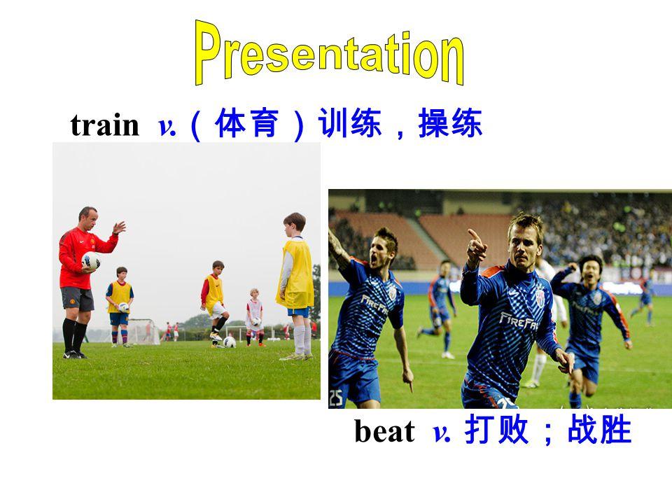 train v. (体育)训练,操练 beat v. 打败;战胜
