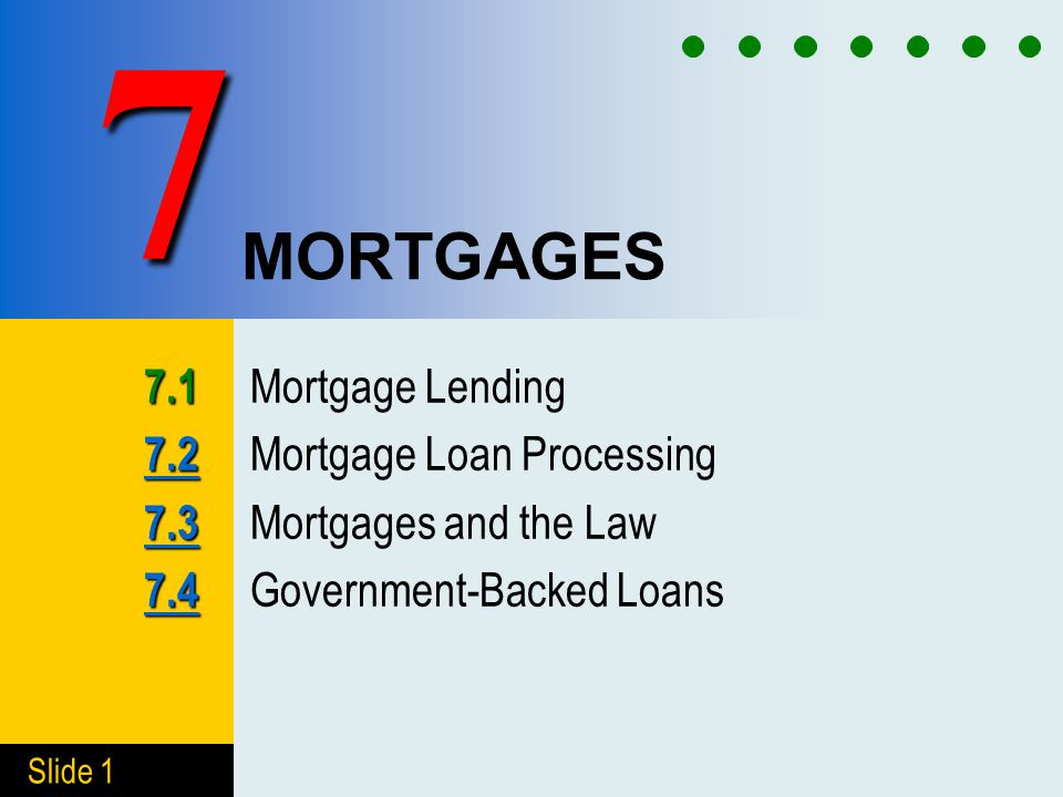 Slide 1 MORTGAGES 7.1 7.1 Mortgage Lending 7.2 7.2 7.2 Mortgage Loan Processing 7.3 7.3 7.3 Mortgages and the Law 7.4 7.4 7.4 Government-Backed Loans
