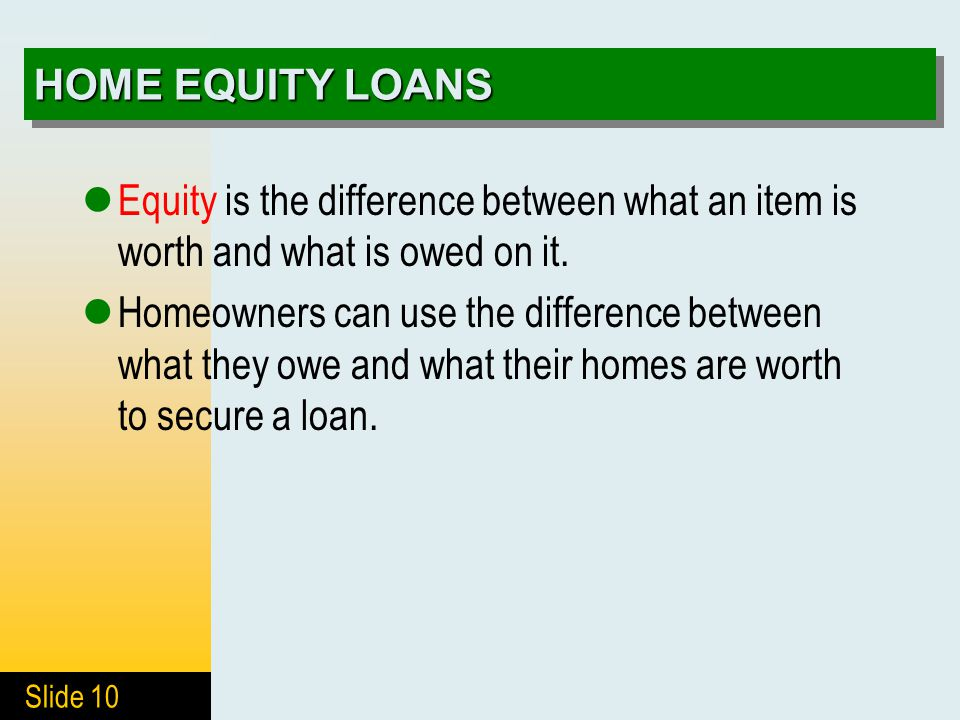 Slide 10 HOME EQUITY LOANS Equity is the difference between what an item is worth and what is owed on it. Homeowners can use the difference between wh