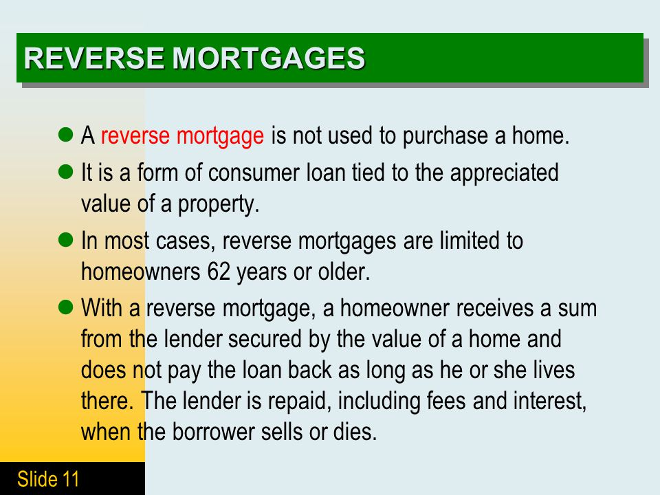Slide 11 REVERSE MORTGAGES A reverse mortgage is not used to purchase a home. It is a form of consumer loan tied to the appreciated value of a propert