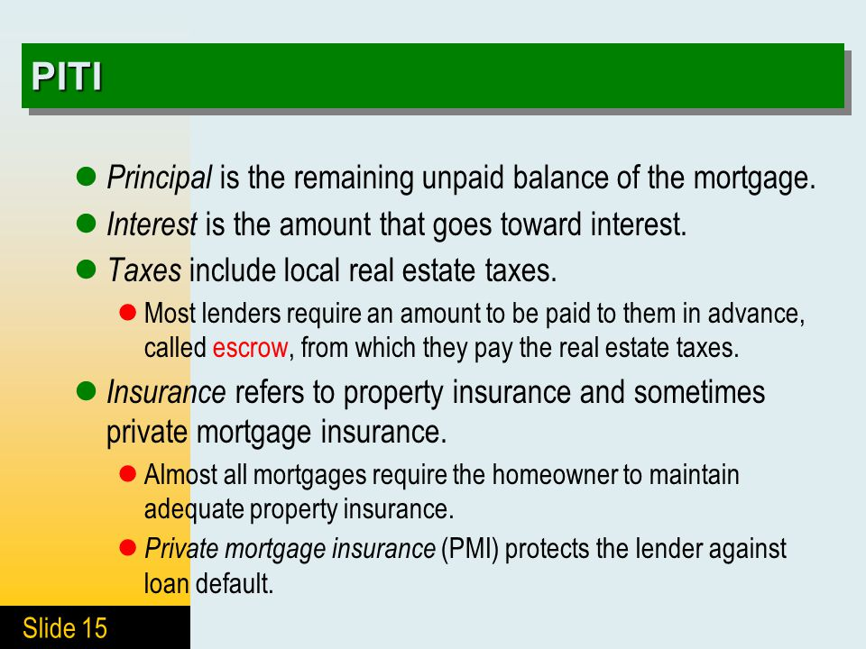 Slide 15 PITIPITI Principal is the remaining unpaid balance of the mortgage. Interest is the amount that goes toward interest. Taxes include local rea
