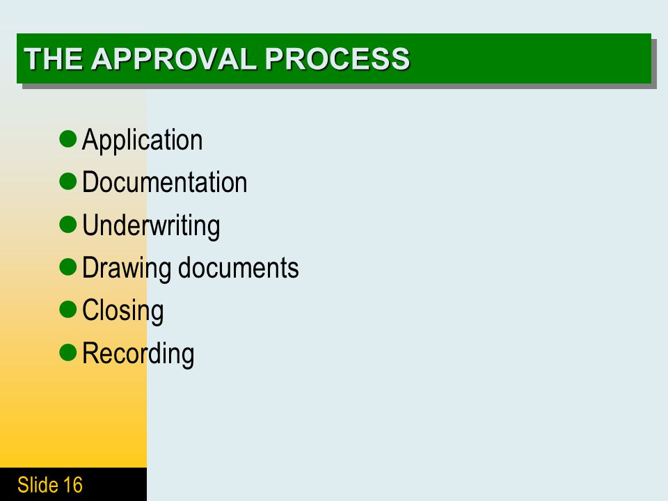 Slide 16 THE APPROVAL PROCESS Application Documentation Underwriting Drawing documents Closing Recording