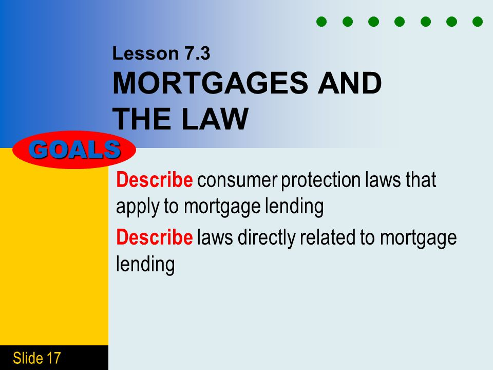 Slide 17 Lesson 7.3 MORTGAGES AND THE LAW Describe consumer protection laws that apply to mortgage lending Describe laws directly related to mortgage