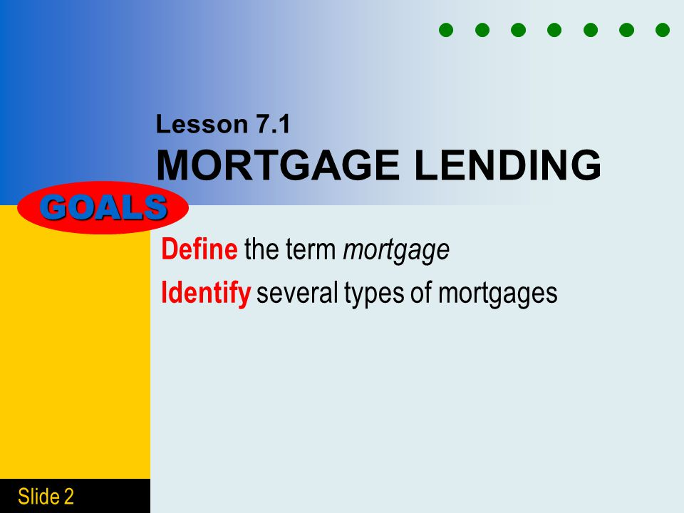 Slide 2 Lesson 7.1 MORTGAGE LENDING Define the term mortgage Identify several types of mortgages GOALS