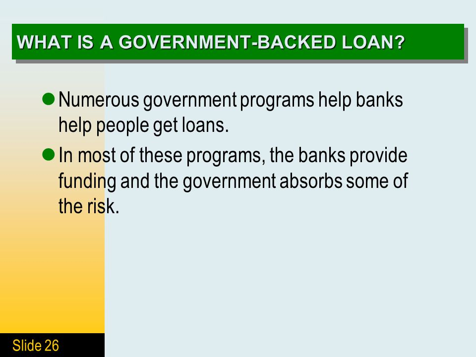 Slide 26 WHAT IS A GOVERNMENT-BACKED LOAN? Numerous government programs help banks help people get loans. In most of these programs, the banks provide